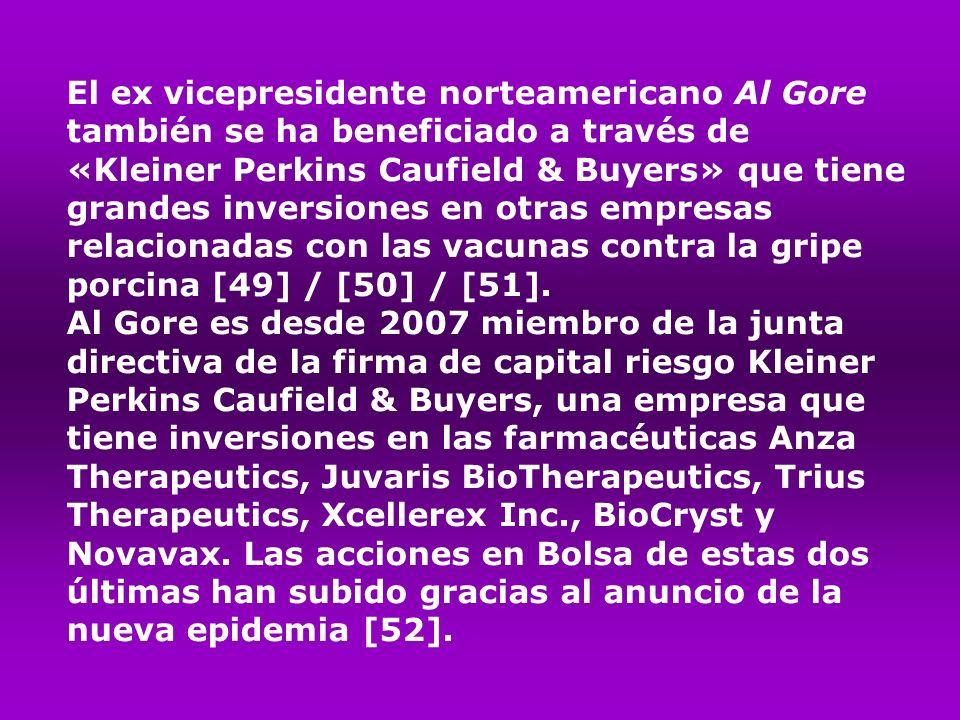 El ex vicepresidente norteamericano Al Gore también se ha beneficiado a través de «Kleiner Perkins Caufield & Buyers» que tiene grandes inversiones en otras empresas relacionadas con las vacunas contra la gripe porcina [49] / [50] / [51].